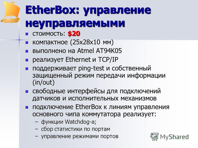 EtherBox: управление неуправляемыми стоимость: $20 стоимость: $20 компактное (25х28х10 мм) компактное (25х28х10 мм) выполнено на Atmel AT94K05 выполнено на Atmel AT94K05 реализует Ethernet и TCP/IP реализует Ethernet и TCP/IP поддерживает ping-test и