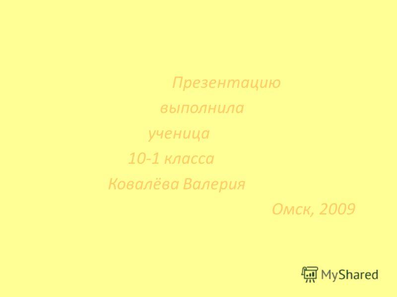 Презентацию выполнила ученица 10-1 класса Ковалёва Валерия Омск, 2009