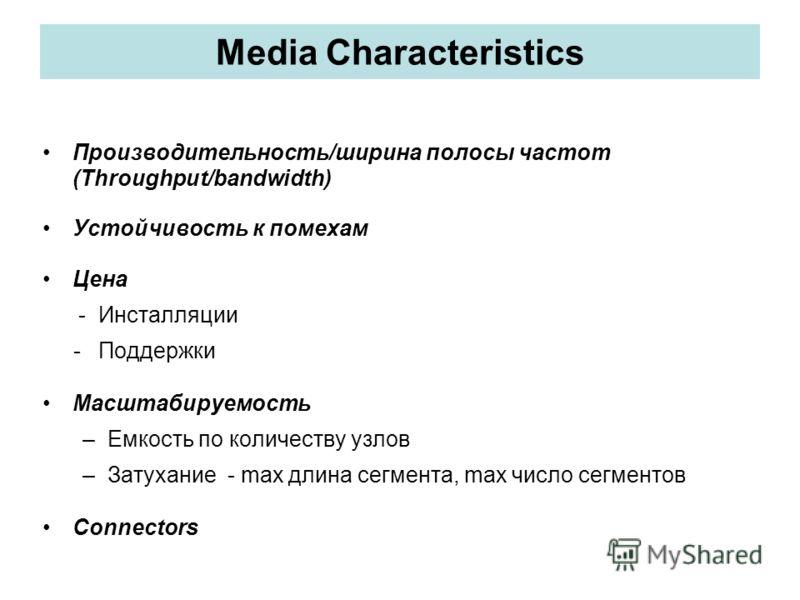 Media Characteristics Производительность/ширина полосы частот (Throughput/bandwidth) Устойчивость к помехам Цена - Инсталляции - Поддержки Масштабируемость –Емкость по количеству узлов –Затухание - max длина сегмента, max число сегментов Connectors