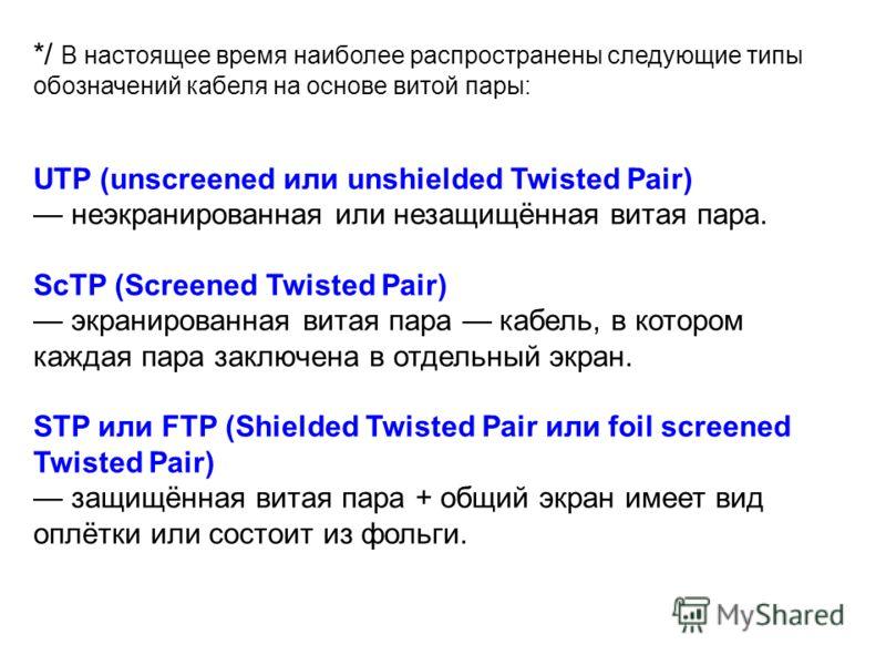 */ В настоящее время наиболее распространены следующие типы обозначений кабеля на основе витой пары: UTP (unscreened или unshielded Twisted Pair) неэкранированная или незащищённая витая пара. ScTP (Screened Twisted Pair) экранированная витая пара каб