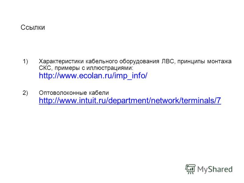 Cсылки 1)Характеристики кабельного оборудования ЛВС, принципы монтажа СКС, примеры с иллюстрациями: http://www.ecolan.ru/imp_info/ 2)Оптоволоконные кабели http://www.intuit.ru/department/network/terminals/7