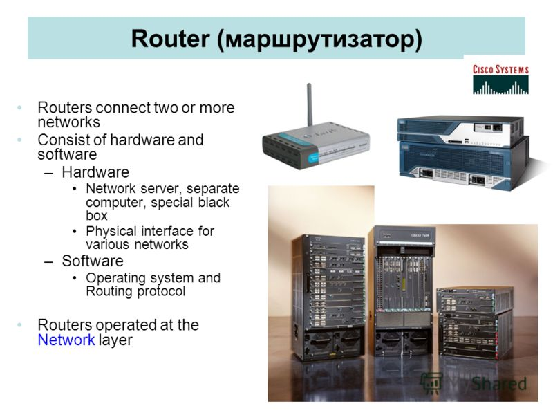 Router (маршрутизатор) Routers connect two or more networks Consist of hardware and software –Hardware Network server, separate computer, special black box Physical interface for various networks –Software Operating system and Routing protocol Router
