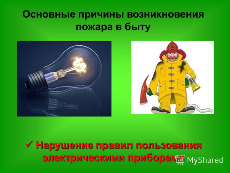 Основные причины возникновения пожара в быту Нарушение правил пользования электрическими приборами Нарушение правил пользования электрическими приборами