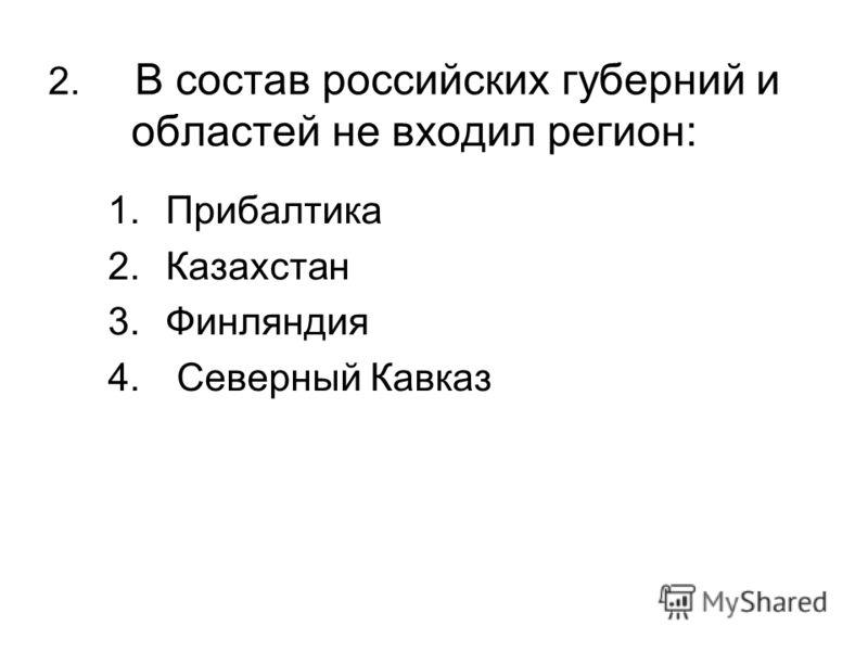 2. В состав российских губерний и областей не входил регион: 1.Прибалтика 2.Казахстан 3.Финляндия 4. Северный Кавказ