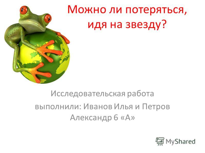 Можно ли потеряться, идя на звезду? Исследовательская работа выполнили: Иванов Илья и Петров Александр 6 «А»