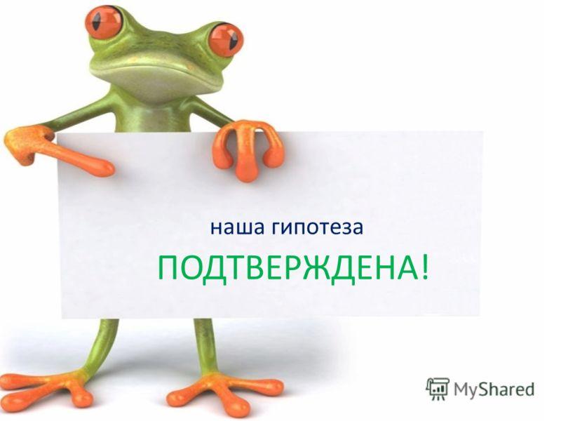 наша гипотеза ПОДТВЕРЖДЕНА!