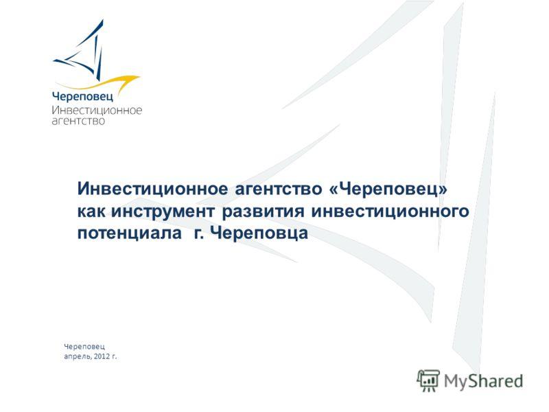 Инвестиционное агентство «Череповец» как инструмент развития инвестиционного потенциала г. Череповца Череповец апрель, 2012 г.