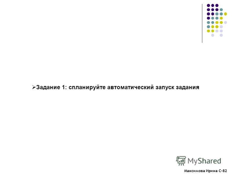 Максимова Ирина С-82 Задание 1: спланируйте автоматический запуск задания