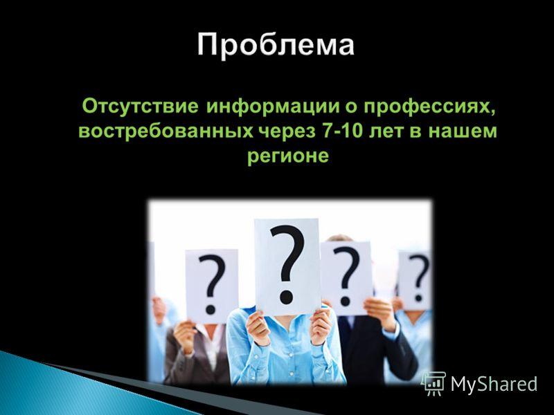 Отсутствие информации о профессиях, востребованных через 7-10 лет в нашем регионе Отсутствие информации о профессиях, востребованных через 7-10 лет в нашем регионе