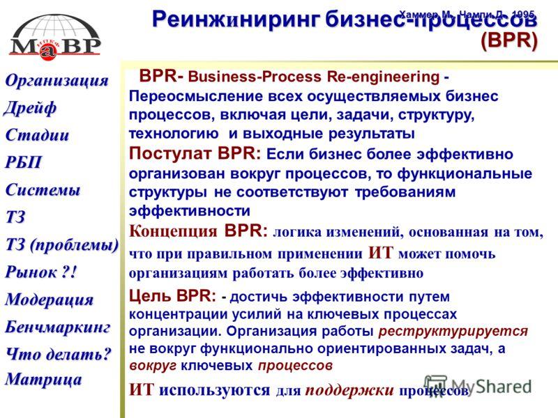 Дрейф ТЗ (проблемы) ТЗ (проблемы) Рынок ?! Рынок ?! РБП Что делать? Что делать? Бенчмаркинг Модерация ТЗ Системы Стадии Организация Матрица Реинж и ниринг бизнес-процессов (BPR) Хаммер М., Чампи Д., 1995 BPR- Business-Process Re-engineering - Переосм