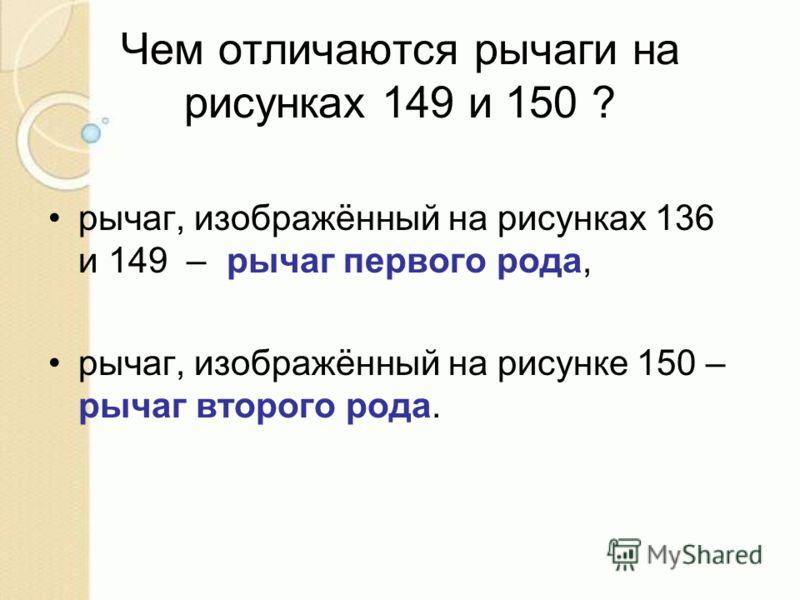 Чем отличаются рычаги на рисунках 149 и 150 ? рычаг, изображённый на рисунках 136 и 149 – рычаг первого рода, рычаг, изображённый на рисунке 150 – рычаг второго рода.