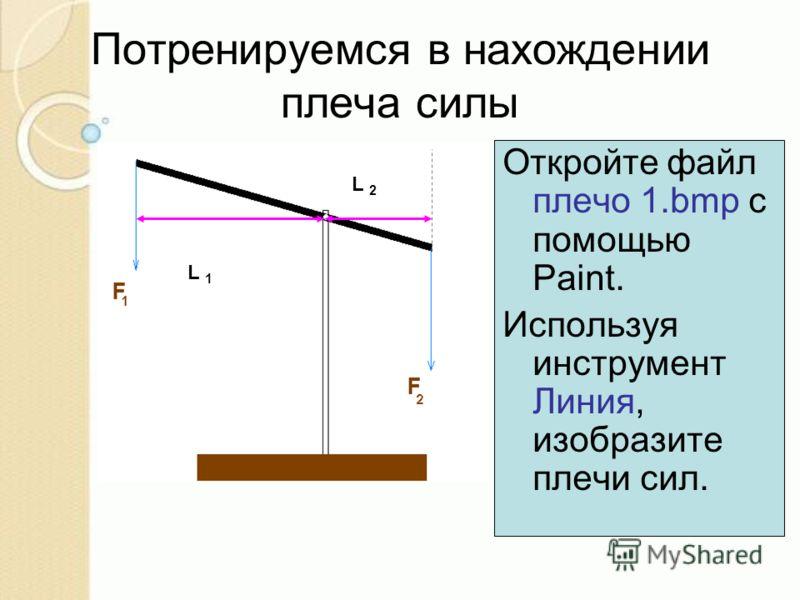 Откройте файл плечо 1.bmp с помощью Paint. Используя инструмент Линия, изобразите плечи сил. Потренируемся в нахождении плеча силы L 1 L 2
