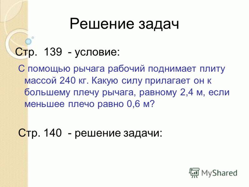 Решение задач Стр. 139 - условие: С помощью рычага рабочий поднимает плиту массой 240 кг. Какую силу прилагает он к большему плечу рычага, равному 2,4 м, если меньшее плечо равно 0,6 м? Стр. 140 - решение задачи: