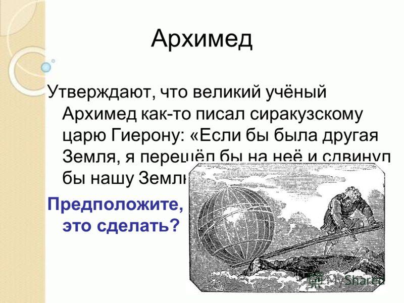 Архимед Утверждают, что великий учёный Архимед как-то писал сиракузскому царю Гиерону: «Если бы была другая Земля, я перешёл бы на неё и сдвинул бы нашу Землю». Предположите, как он планировал это сделать?