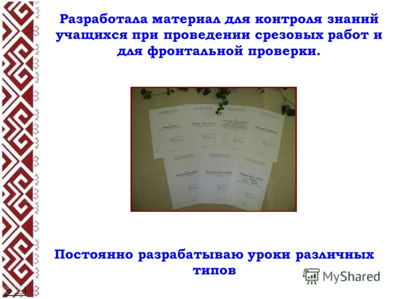 Разработала материал для контроля знаний учащихся при проведении срезовых работ и для фронтальной проверки. Постоянно разрабатываю уроки различных типов