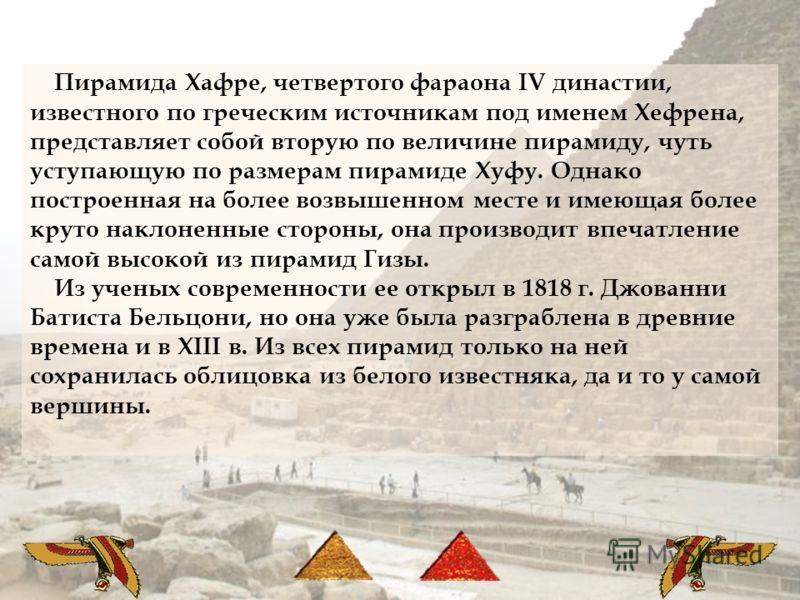Пирамида Хафре, четвертого фараона IV династии, известного по греческим источникам под именем Хефрена, представляет собой вторую по величине пирамиду, чуть уступающую по размерам пирамиде Хуфу. Однако построенная на более возвышенном месте и имеющая