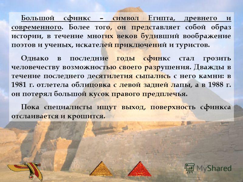 Большой сфинкс – символ Египта, древнего и современного. Более того, он представляет собой образ истории, в течение многих веков будивший воображение поэтов и ученых, искателей приключений и туристов. Однако в последние годы сфинкс стал грозить челов