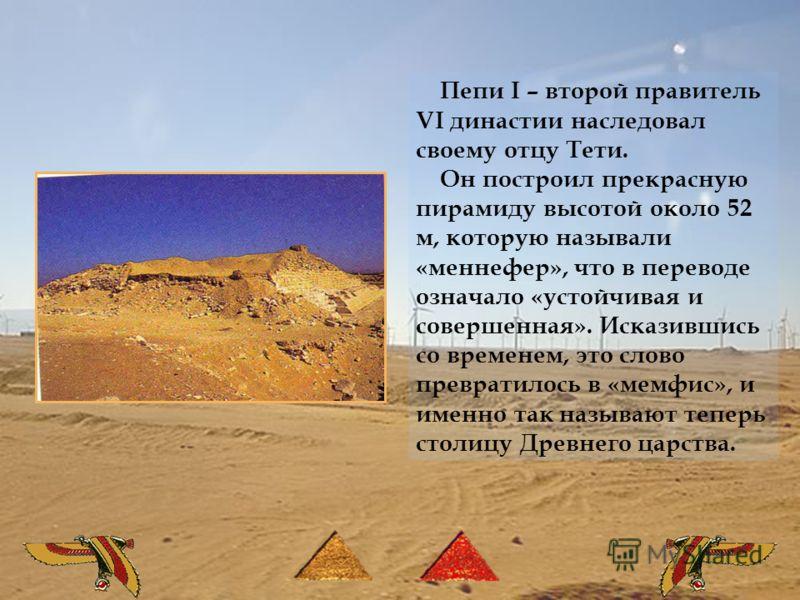 Пепи I – второй правитель VI династии наследовал своему отцу Тети. Он построил прекрасную пирамиду высотой около 52 м, которую называли «меннефер», что в переводе означало «устойчивая и совершенная». Исказившись со временем, это слово превратилось в