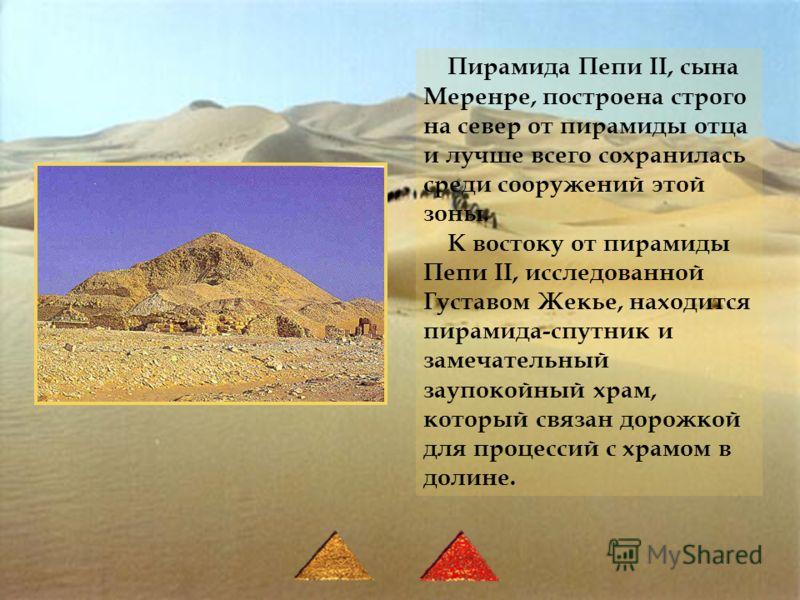 Пирамида Пепи II, сына Меренре, построена строго на север от пирамиды отца и лучше всего сохранилась среди сооружений этой зоны. К востоку от пирамиды Пепи II, исследованной Густавом Жекье, находится пирамида-спутник и замечательный заупокойный храм,