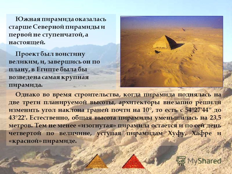 Южная пирамида оказалась старше Северной пирамиды и первой не ступенчатой, а настоящей. Проект был воистину великим, и, завершись он по плану, в Египте была бы возведена самая крупная пирамида. Однако во время строительства, когда пирамида поднялась