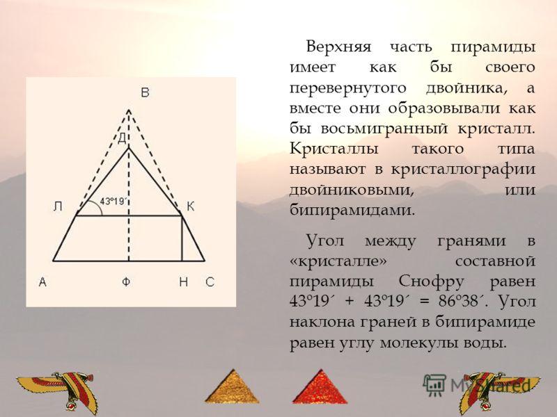 Верхняя часть пирамиды имеет как бы своего перевернутого двойника, а вместе они образовывали как бы восьмигранный кристалл. Кристаллы такого типа называют в кристаллографии двойниковыми, или бипирамидами. Угол между гранями в «кристалле» составной пи