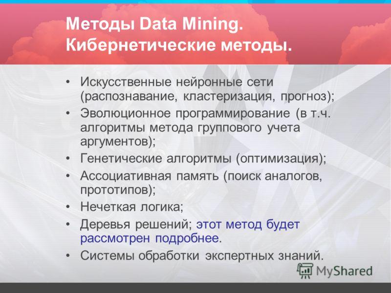 Методы Data Mining. Кибернетические методы. Искусственные нейронные сети (распознавание, кластеризация, прогноз); Эволюционное программирование (в т.ч. алгоритмы метода группового учета аргументов); Генетические алгоритмы (оптимизация); Ассоциативная