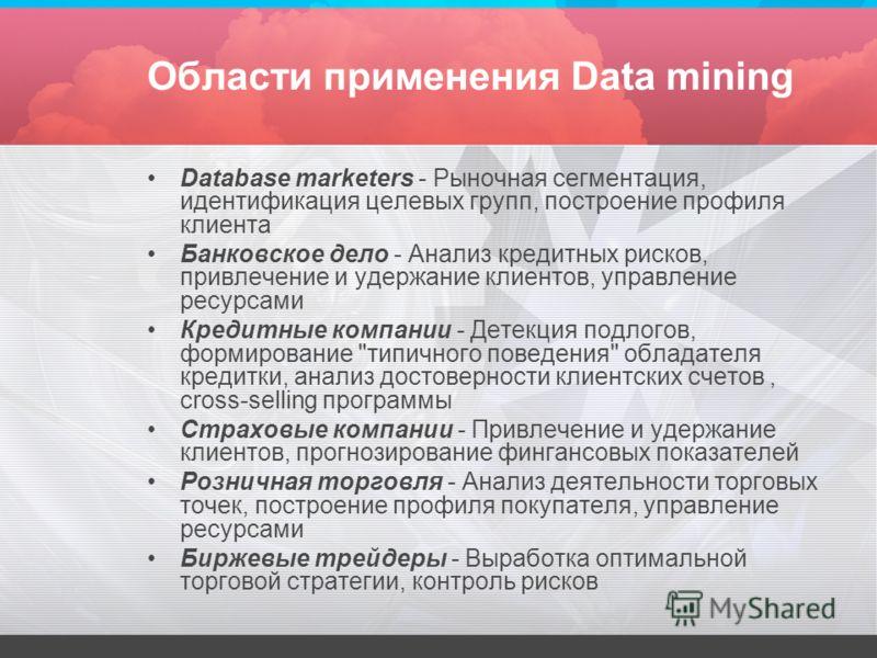 Области применения Data mining Database marketers - Рыночная сегментация, идентификация целевых групп, построение профиля клиента Банковское дело - Анализ кредитных рисков, привлечение и удержание клиентов, управление ресурсами Кредитные компании - Д