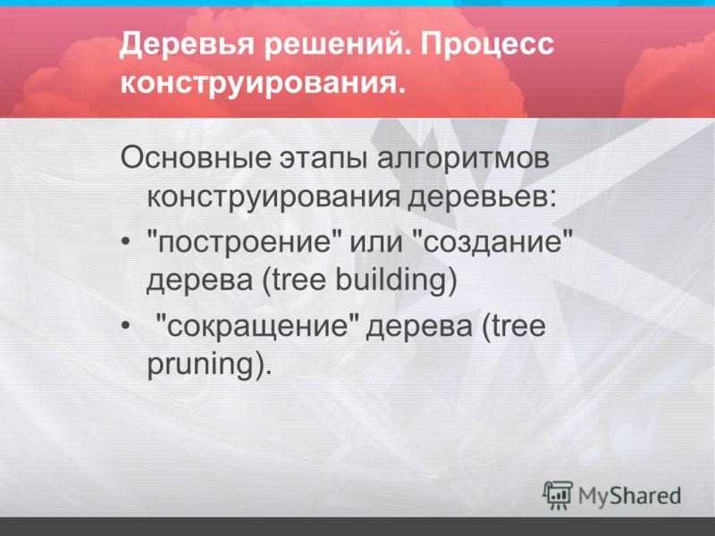 Деревья решений. Процесс конструирования. Основные этапы алгоритмов конструирования деревьев: построение или создание дерева (tree building) сокращение дерева (tree pruning).