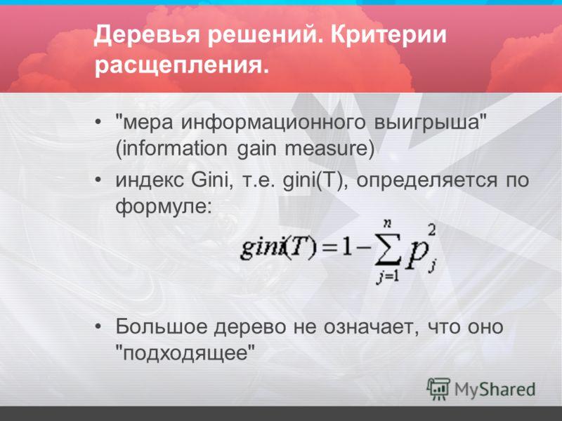 Деревья решений. Критерии расщепления. мера информационного выигрыша (information gain measure) индекс Gini, т.е. gini(T), определяется по формуле: Большое дерево не означает, что оно подходящее