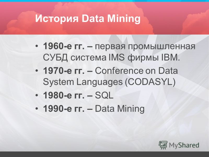История Data Mining 1960-е гг. – первая промышленная СУБД система IMS фирмы IBM. 1970-е гг. – Conference on Data System Languages (CODASYL) 1980-е гг. – SQL 1990-е гг. – Data Mining