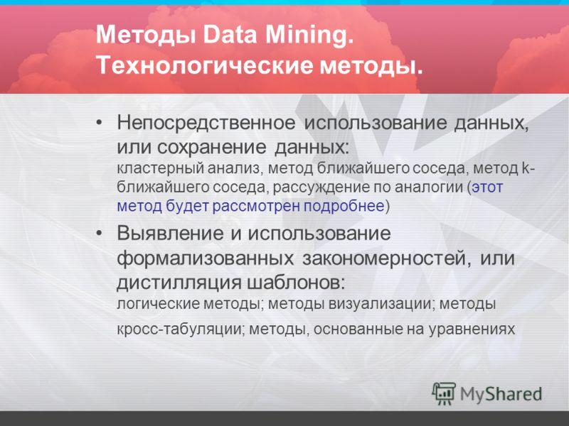 Методы Data Mining. Технологические методы. Непосредственное использование данных, или сохранение данных: кластерный анализ, метод ближайшего соседа, метод k- ближайшего соседа, рассуждение по аналогии (этот метод будет рассмотрен подробнее) Выявлени