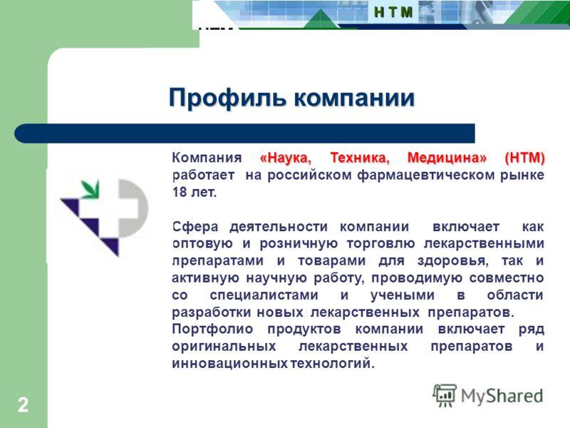 2 Профиль компании «Наука, Техника, Медицина» (НТМ) Компания «Наука, Техника, Медицина» (НТМ) работает на российском фармацевтическом рынке 18 лет. Сфера деятельности компании включает как оптовую и розничную торговлю лекарственными препаратами и тов