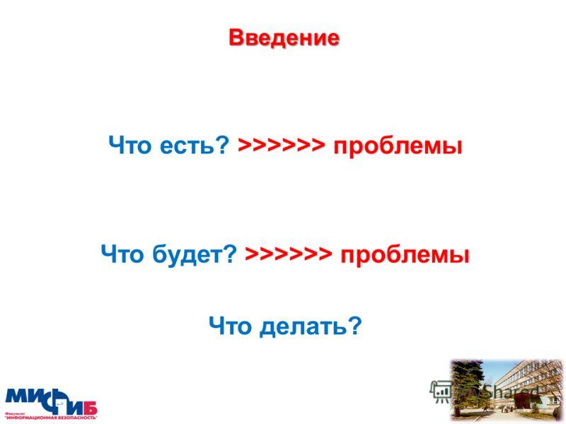 Введение Что есть? >>>>>> проблемы Что будет? >>>>>> проблемы Что делать?