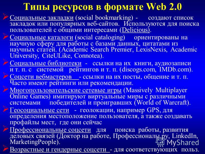 Типы ресурсов в формате Web 2.0 Социальные закладки (social bookmarking) - создают список закладок или популярных веб-сайтов. Используются для поиска пользователей с общими интересами (Delicious). Социальные каталоги (social cataloging) ориентированы