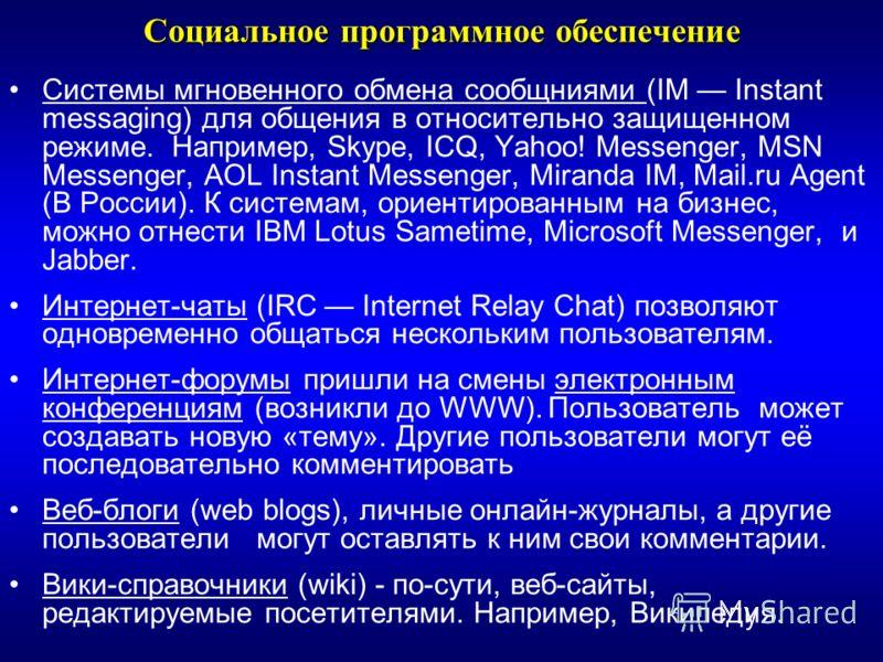 Социальное программное обеспечение Системы мгновенного обмена сообщниями (IM Instant messaging) для общения в относительно защищенном режиме. Например, Skype, ICQ, Yahoo! Messenger, MSN Messenger, AOL Instant Messenger, Miranda IM, Mail.ru Agent (В Р