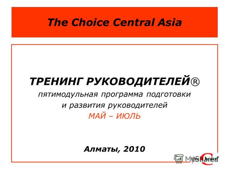 The Choice Central Asia ТРЕНИНГ РУКОВОДИТЕЛЕЙ® пятимодульная программа подготовки и развития руководителей МАЙ – ИЮЛЬ Алматы, 2010