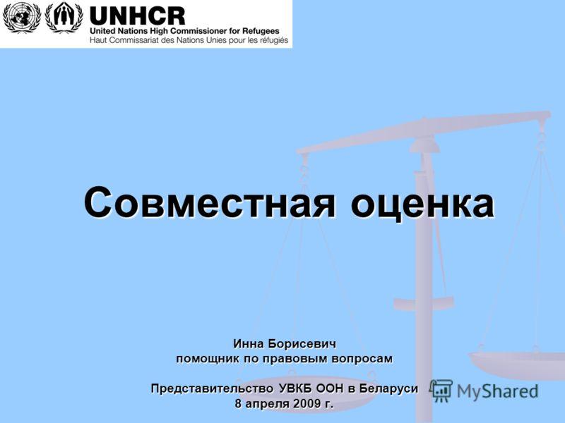 Совместная оценка Инна Борисевич помощник по правовым вопросам Представительство УВКБ ООН в Беларуси 8 апреля 2009 г.