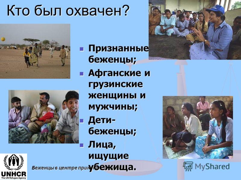 Беженцы в центре принятия решений Кто был охвачен? Признанные беженцы; Признанные беженцы; Афганские и грузинские женщины и мужчины; Афганские и грузинские женщины и мужчины; Дети- беженцы; Дети- беженцы; Лица, ищущие убежища. Лица, ищущие убежища.