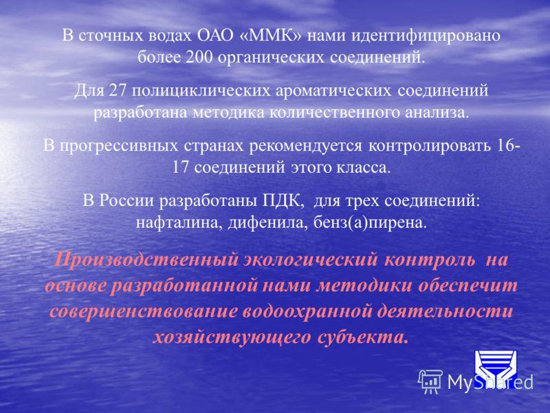 В сточных водах ОАО «ММК» нами идентифицировано более 200 органических соединений. Для 27 полициклических ароматических соединений разработана методика количественного анализа. В прогрессивных странах рекомендуется контролировать 16- 17 соединений эт