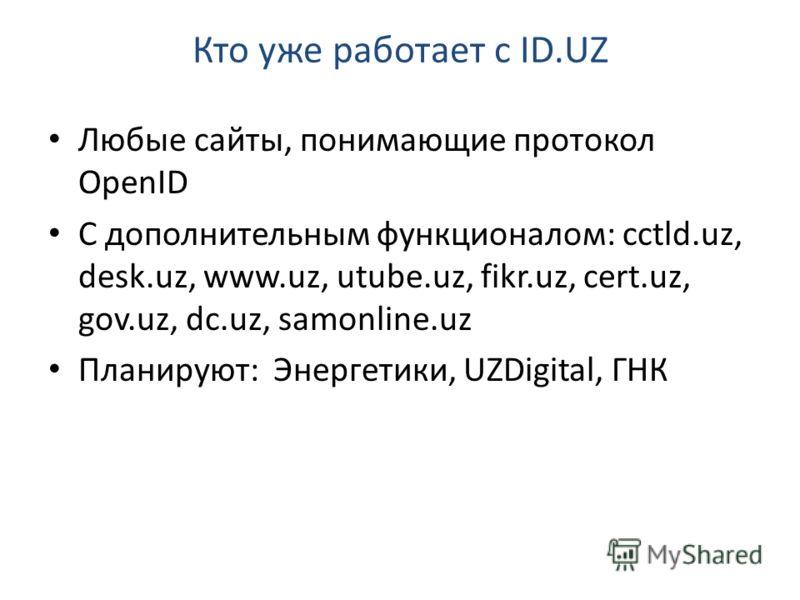 Кто уже работает с ID.UZ Любые сайты, понимающие протокол OpenID С дополнительным функционалом: cctld.uz, desk.uz, www.uz, utube.uz, fikr.uz, cert.uz, gov.uz, dc.uz, samonline.uz Планируют: Энергетики, UZDigital, ГНК