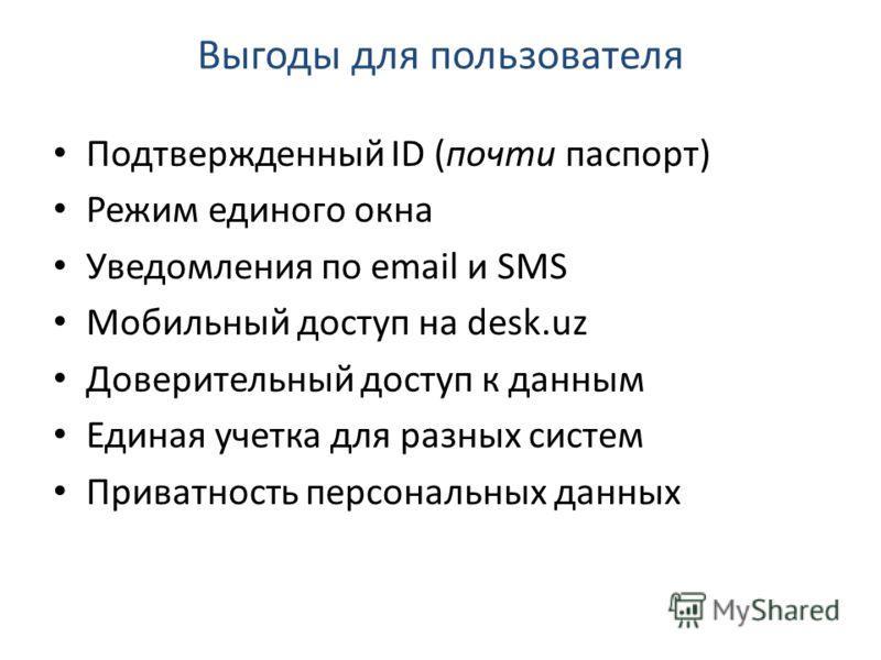 Выгоды для пользователя Подтвержденный ID (почти паспорт) Режим единого окна Уведомления по email и SMS Мобильный доступ на desk.uz Доверительный доступ к данным Единая учетка для разных систем Приватность персональных данных
