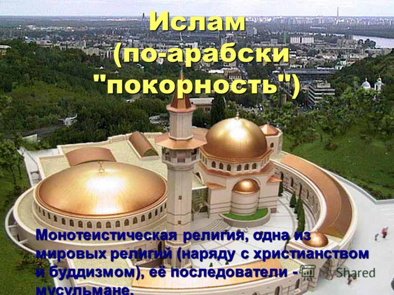Ислам (по-арабски покорность) Монотеистическая религия, одна из мировых религий (наряду с христианством и буддизмом), её последователи - мусульмане.