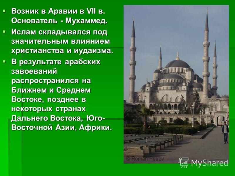 Возник в Аравии в VII в. Основатель - Мухаммед. Ислам складывался под значительным влиянием христианства и иудаизма. В результате арабских завоеваний распространился на Ближнем и Среднем Востоке, позднее в некоторых странах Дальнего Востока, Юго- Вос