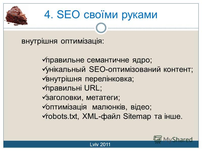 4. SEO своїми руками Lviv 2011 внутрішня оптимізація: правильне семантичне ядро; унікальный SEO-оптимізований контент; внутрішня перелінковка; правильні URL; заголовки, метатеги; оптимізація малюнків, відео; robots.txt, XML-файл Sitemap та інше.