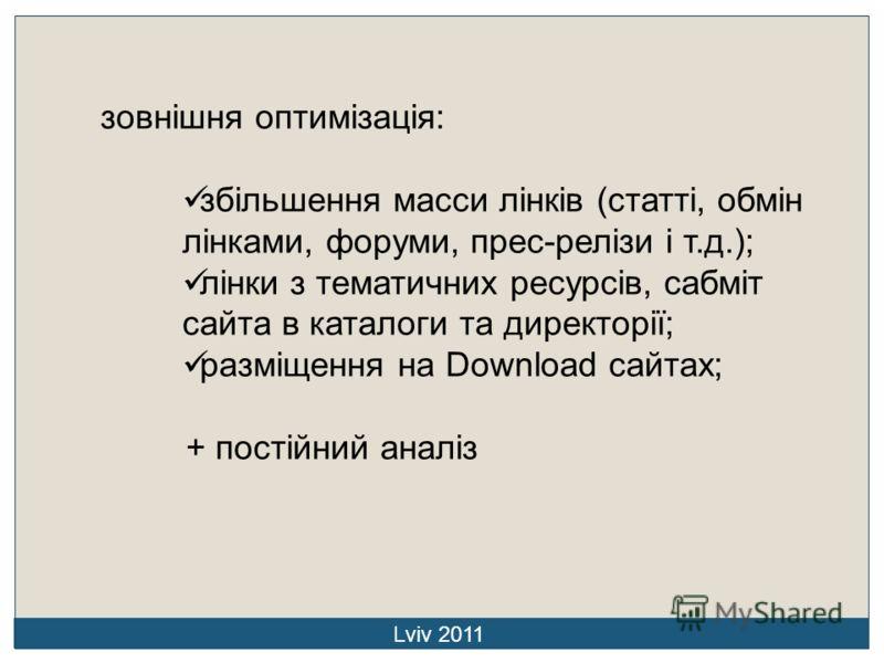 зовнішня оптимізація: збільшення масси лінків (статті, обмін лінками, форуми, прес-релізи і т.д.); лінки з тематичних ресурсів, сабміт сайта в каталоги та директорії; разміщення на Download сайтах; + постійний аналіз Lviv 2011
