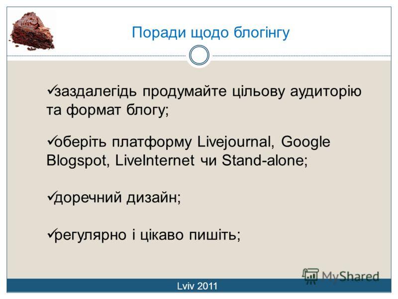 Поради щодо блогінгу Lviv 2011 заздалегідь продумайте цільову аудиторію та формат блогу; оберіть платформу Livejournal, Google Blogspot, LiveInternet чи Stand-alone; доречний дизайн; регулярно і цікаво пишіть;