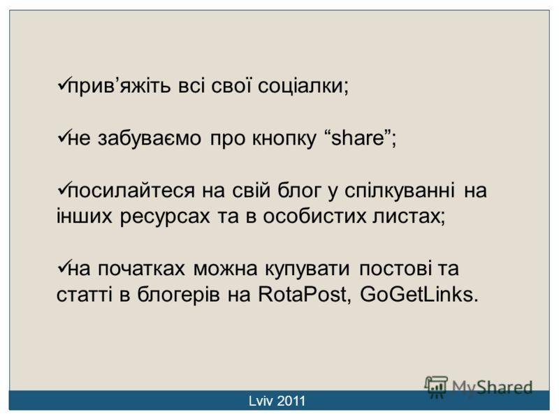 привяжіть всі свої соціалки; не забуваємо про кнопку share; посилайтеся на свій блог у спілкуванні на інших ресурсах та в особистих листах; на початках можна купувати постові та статті в блогерів на RotaPost, GoGetLinks. Lviv 2011