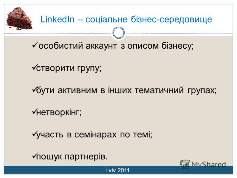 LinkedIn – соціальне бізнес-середовище Lviv 2011 особистий аккаунт з описом бізнесу; створити групу; бути активним в інших тематичний групах; нетворкінг; участь в семінарах по темі; пошук партнерів.