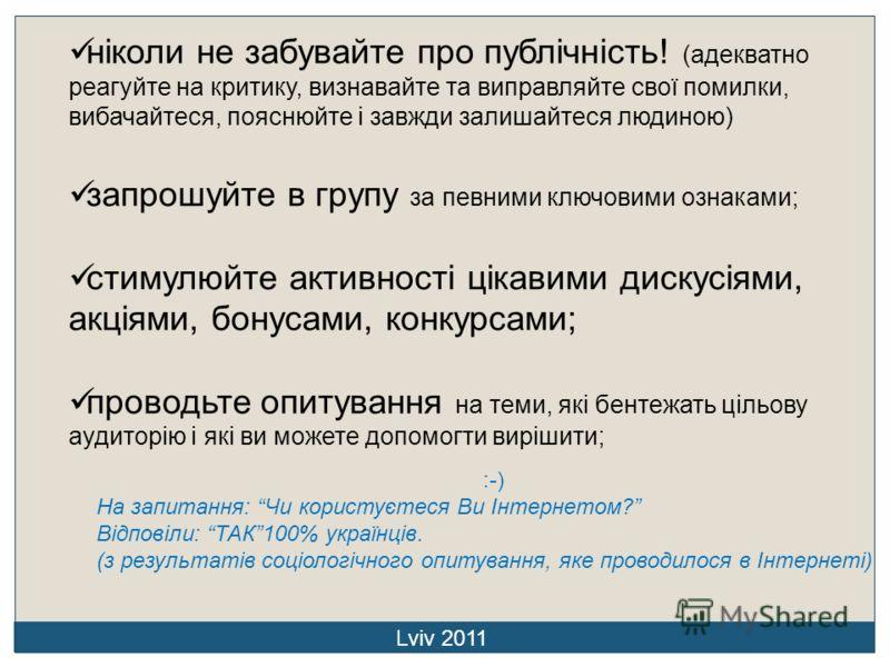 Lviv 2011 ніколи не забувайте про публічність! (адекватно реагуйте на критику, визнавайте та виправляйте свої помилки, вибачайтеся, пояснюйте і завжди залишайтеся людиною) запрошуйте в групу за певними ключовими ознаками; стимулюйте активності цікави