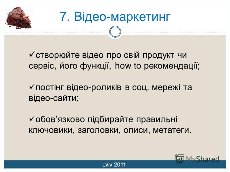 7. Відео-маркетинг Lviv 2011 створюйте відео про свій продукт чи сервіс, його функції, how to рекомендації; постінг відео-роликів в соц. мережі та відео-сайти; обовязково підбирайте правильні ключовики, заголовки, описи, метатеги.